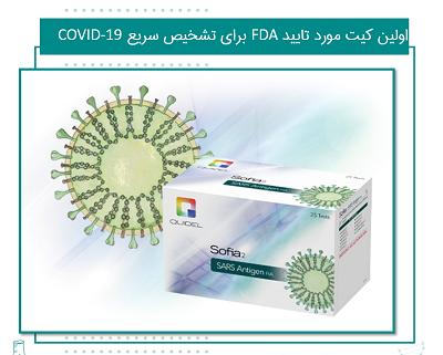 اولین کیت مورد تایید FDA برای تشخیص سریع کووید 19 بر مبنای آنتی ژن ویروس SARS-CoV در تاریخ 8 می 2020، سازمان غذا و داروی آمریکا (FDA) برای اولین بار کیتی بر مبنای تشخیص آنتی ژن ویروس SARS-CoV را تایید کرد. این کیت که تحت عنوان Sofia 2 SARS Antigen FIA توسط شرکت Quidel Corp. تولید می شود، بر مبنای Lateral Flow Immunofluorescence Sandwich طراحی شده و قادر است به طور کیفی حضور یا عدم حضور آنتی ژن پروتئینی نوکلئوپلاسمید COVID-19 را در نمونه مورد آزمون تشخیص دهد.